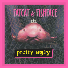 Pretty Ugly - by Fatcat & Fishface